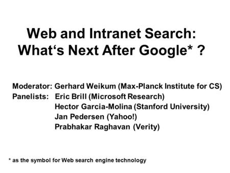 Web and Intranet Search: What's Next After Google* ? Moderator: Gerhard Weikum (Max-Planck Institute for CS) Panelists: Eric Brill (Microsoft Research)