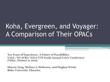 Koha, Evergreen, and Voyager: A Comparison of Their OPACs Ten Years of Experience, A Future of Possibilities VALE / NJ ACRL/ NJLA CUS Tenth Annual Users'