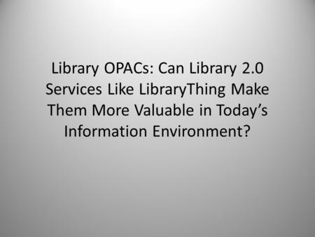 Library OPACs: Can Library 2.0 Services Like LibraryThing Make Them More Valuable in Today's Information Environment?