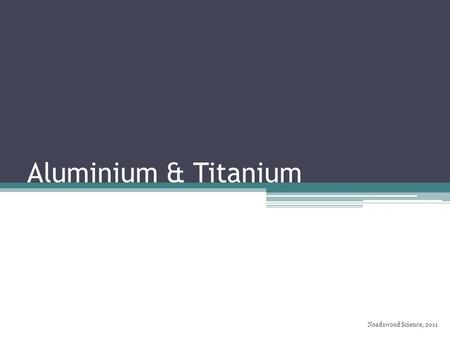 Aluminium & Titanium Noadswood Science, 2011. Aluminium & Titanium To know how aluminium and titanium are used Saturday, August 08, 2015.