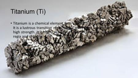 Titanium (Ti) Titanium is a chemical element with symbol Ti and atomic number 22. It is a lustrous transition metal with a silver color, low density and.
