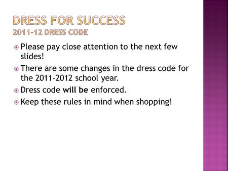  Please pay close attention to the next few slides!  There are some changes in the dress code for the 2011-2012 school year.  Dress code will be enforced.