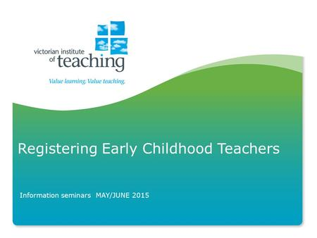 Registering Early Childhood Teachers Information seminars MAY/JUNE 2015.