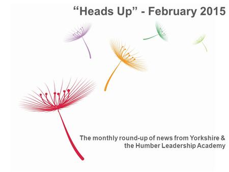 "The monthly round-up of news from Yorkshire & the Humber Leadership Academy "" Heads Up"" - February 2015."