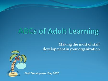 Making the most of staff development in your organization Staff Development Day 2007.