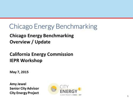 1 Chicago Energy Benchmarking Overview / Update California Energy Commission IEPR Workshop May 7, 2015 Amy Jewel Senior City Advisor City Energy Project.