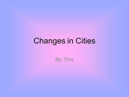 Changes in Cities By: Tina. About This PowerPoint briefly explains how Beijing, Paris, and Los Angeles have changed from 1900, to 1950, to 2000.