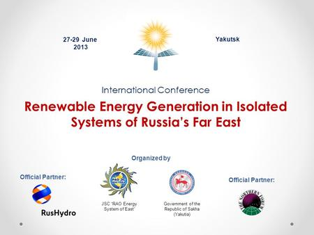International Conference Renewable Energy Generation in Isolated Systems of Russia's Far East Yakutsk Organized by 27-29 June 2013 Official Partner: JSC.