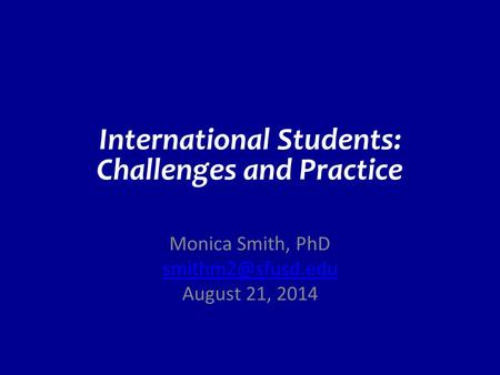 International Students: Challenges and Practice Monica Smith, PhD August 21, 2014.