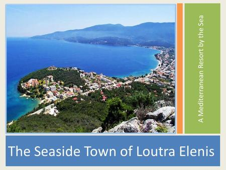 A Mediterranean Resort by the Sea The Seaside Town of Loutra Elenis.