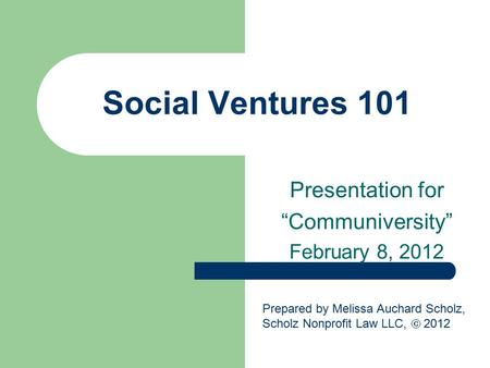 "Social Ventures 101 Presentation for ""Communiversity"" February 8, 2012 Prepared by Melissa Auchard Scholz, Scholz Nonprofit Law LLC,  2012."