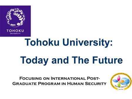 Tohoku University: Today and The Future Focusing on International Post- Graduate Program in Human Security.