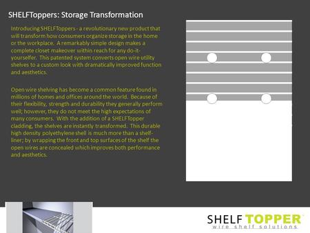 SHELFToppers: Storage Transformation Introducing SHELFToppers - a revolutionary new product that will transform how consumers organize storage in the home.