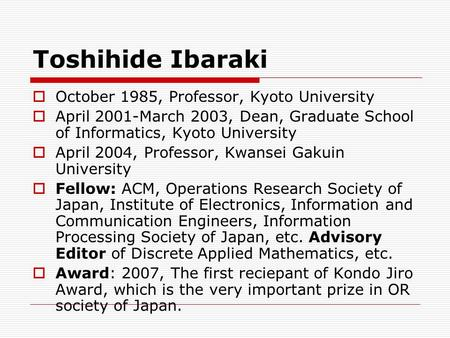 Toshihide Ibaraki  October 1985, Professor, Kyoto University  April 2001-March 2003, Dean, Graduate School of Informatics, Kyoto University  April 2004,