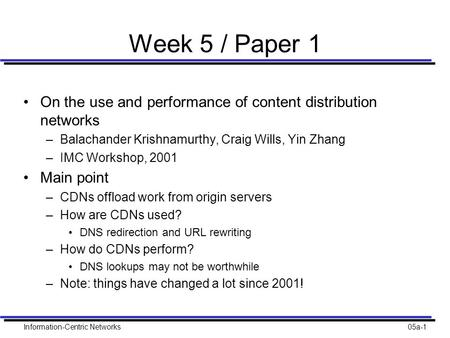 Information-Centric Networks05a-1 Week 5 / Paper 1 On the use and performance of content distribution networks –Balachander Krishnamurthy, Craig Wills,