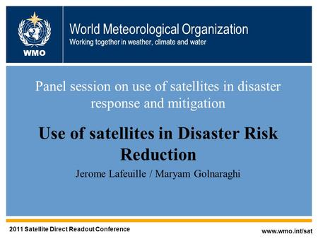 World Meteorological Organization Working together in weather, climate and water Panel session on use of satellites in disaster response and mitigation.