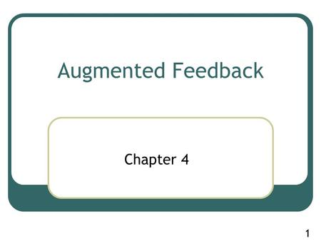 1 Augmented Feedback Chapter 4. 2 Note For those of you who have recently taken KNR 257 (motor learning and performance) you'll note similarity between.