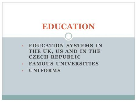 EDUCATION SYSTEMS IN THE UK, US AND IN THE CZECH REPUBLIC FAMOUS UNIVERSITIES UNIFORMS EDUCATION.