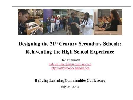 Designing the 21 st <strong>Century</strong> Secondary Schools: Reinventing the High School Experience Bob Pearlman