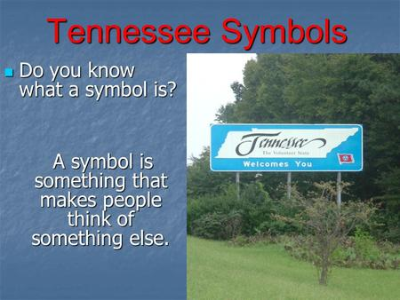 Tennessee Symbols Do you know what a symbol is? Do you know what a symbol is? A symbol is something that makes people think of something else. A symbol.