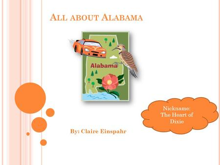 A LL ABOUT A LABAMA By: Claire Einspahr Nickname: The Heart of Dixie.