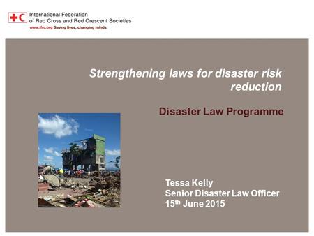Disaster Law Programme Strengthening laws for disaster risk reduction Disaster Law Programme Tessa Kelly Senior Disaster Law Officer 15 th June 2015.