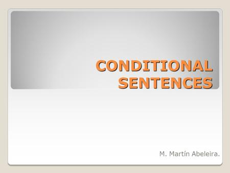 CONDITIONAL SENTENCES M. Martín Abeleira.. Conditionals / The If Clause The conditional tense says that an action is reliant on something else. They are.