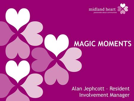 <strong>MAGIC</strong> MOMENTS Alan Jephcott – Resident Involvement Manager.