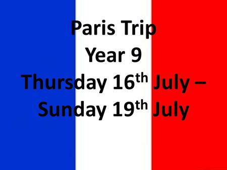 Paris Trip Year 9 Thursday 16 th July – Sunday 19 th July.