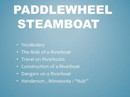 PADDLEWHEEL STEAMBOAT Vocabulary The Role of a Riverboat Travel on Riverboats Construction of a Riverboat Dangers on a Riverboat Henderson, Minnesota :