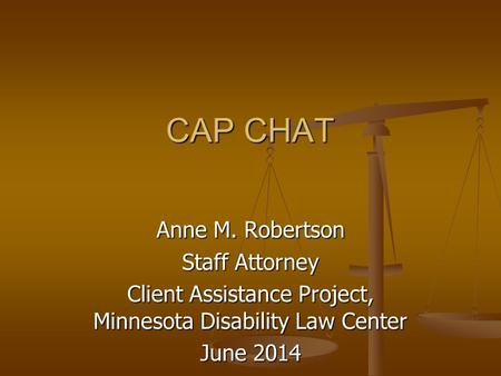 CAP CHAT CAP CHAT Anne M. Robertson Staff Attorney Client Assistance Project, Minnesota Disability Law Center June 2014.
