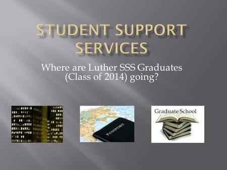 Where are Luther SSS Graduates (Class of 2014) going? Graduate School.