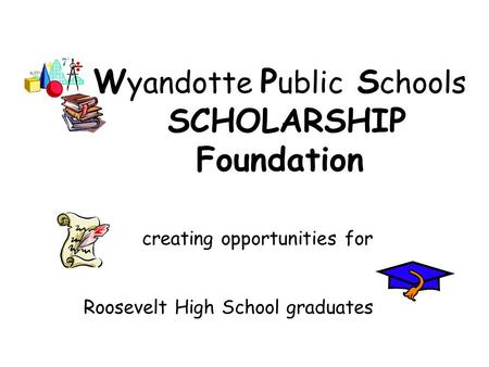 W yandotte P ublic S chools SCHOLARSHIP Foundation creating opportunities for Roosevelt High School graduates.