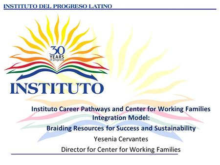 Instituto Career Pathways and Center for Working Families Integration Model: Braiding Resources for Success and Sustainability Yesenia Cervantes Director.