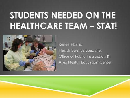STUDENTS NEEDED ON THE HEALTHCARE TEAM – STAT! Renee Harris Health Science Specialist Office of Public Instruction & Area Health Education Center.