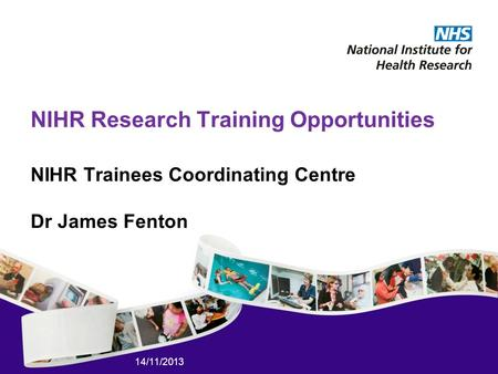 14/11/2013 NIHR Research Training Opportunities NIHR Trainees Coordinating Centre Dr James Fenton.