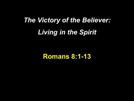 The Victory of the Believer: Living in the Spirit Romans 8:1-13.