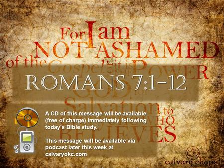 Romans 7:1-12 A CD of this message will be available (free of charge) immediately following today's Bible study. This message will be available via podcast.
