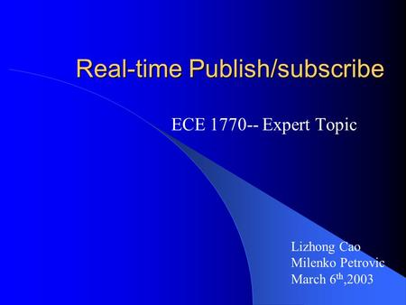 Real-time Publish/subscribe ECE 1770-- Expert Topic Lizhong Cao Milenko Petrovic March 6 th,2003.
