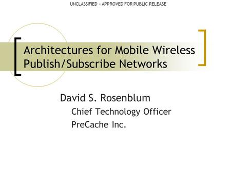 UNCLASSIFIED – APPROVED FOR PUBLIC RELEASEUNCLASSIFIED Architectures for Mobile Wireless Publish/Subscribe Networks David S. Rosenblum Chief Technology.