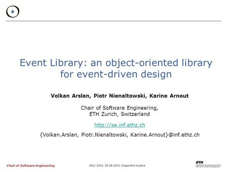 Chair of Software Engineering JMLC 2003, 26.08.2003, Klagenfurt Austria Event Library: an object-oriented library for event-driven design Volkan Arslan,