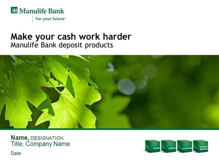 Make your cash work harder Manulife Bank deposit products Name, DESIGNATION Title, Company Name Date.