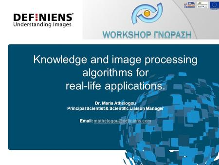 19 April, 2017 Knowledge and image processing algorithms for real-life applications. Dr. Maria Athelogou Principal Scientist & Scientific Liaison Manager.