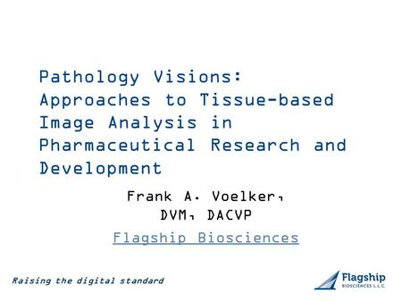 Raising the digital standard Frank A. Voelker, DVM, DACVP Flagship Biosciences Pathology Visions: Approaches to Tissue-based Image Analysis in Pharmaceutical.