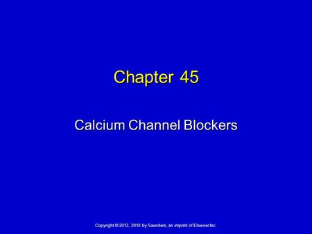 Copyright © 2013, 2010 by Saunders, an imprint of Elsevier Inc. Chapter 45 Calcium Channel Blockers.