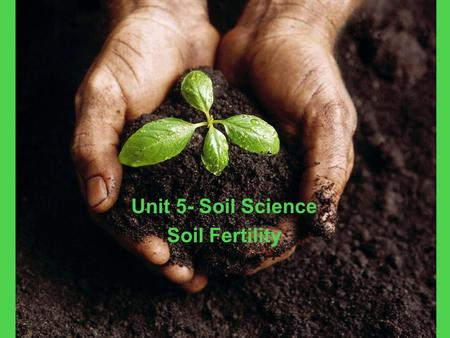 Unit 5- Soil Science Soil Fertility. Nutrient Needs for Plant Growth Plants need nutrients in order to grow properly. Plants receive most of the nutrients.