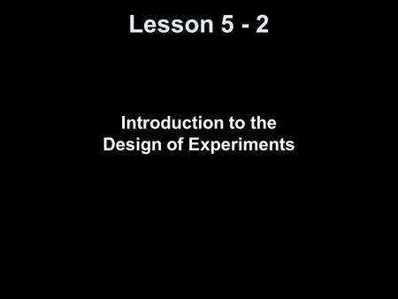 Lesson 5 - 2 Introduction to the Design of Experiments.