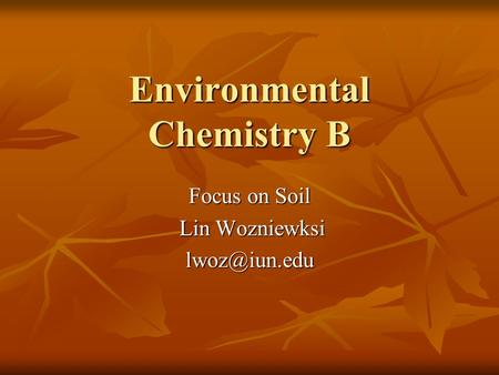 Environmental Chemistry B Focus on Soil Lin Wozniewksi Lin