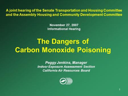 1 The Dangers of Carbon Monoxide Poisoning A joint hearing of the Senate Transportation and Housing Committee and the Assembly Housing and Community Development.