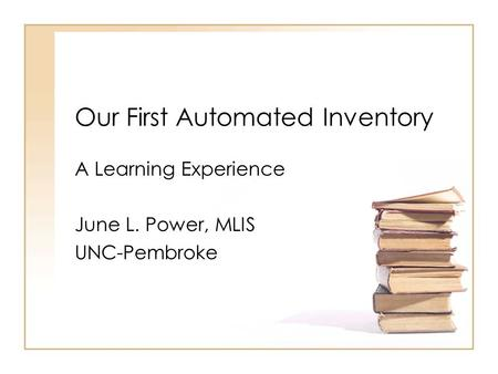 Our First Automated Inventory A Learning Experience June L. Power, MLIS UNC-Pembroke.